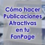Cómo Hacer Publicaciones Atractivas En Tu FanPage